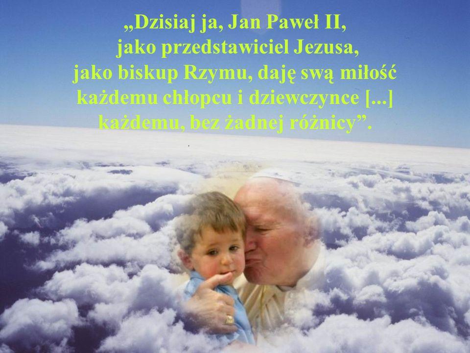 """""""Dzisiaj ja, Jan Paweł II, jako przedstawiciel Jezusa, jako biskup Rzymu, daję swą miłość każdemu chłopcu i dziewczynce [...] każdemu, bez żadnej różnicy ."""